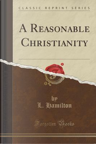 A Reasonable Christianity (Classic Reprint) by L. Hamilton