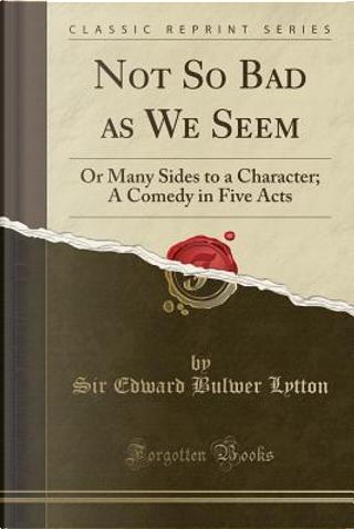 Not So Bad as We Seem by SIR EDWARD BULWER LYTTON