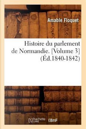 Histoire du Parlement de Normandie.  Volume 3  (ed.1840-1842) by Floquet a