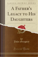 A Father's Legacy to His Daughters (Classic Reprint) by John Gregory