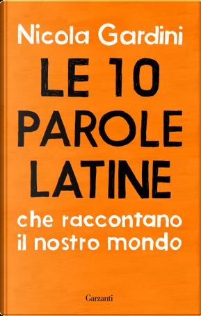 Le 10 parole latine che raccontano il nostro mondo by Nicola Gardini