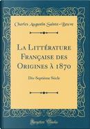 La Littérature Française des Origines à 1870 by Charles Augustin Sainte-Beuve