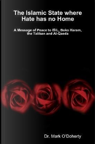 The Islamic State where Hate has no Home - A Message of Peace to ISIL, Boko Haram, the Taliban and Al-Qaeda by Dr. Mark O'Doherty