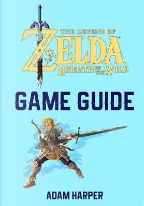 The Legend of Zelda Breath of the Wild Guide Book by Adam Harper