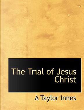 The Trial of Jesus Christ by A Taylor Innes