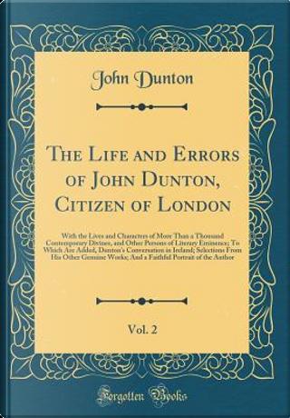 The Life and Errors of John Dunton, Citizen of London, Vol. 2 by John Dunton
