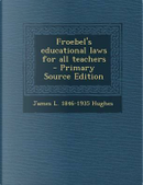 Froebel's Educational Laws for All Teachers - Primary Source Edition by James L 1846-1935 Hughes