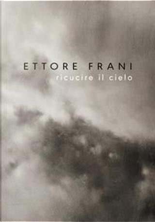 Ettore Frani. Ricucire il cielo. Ediz. italiana e inglese by Silvano Petrosino