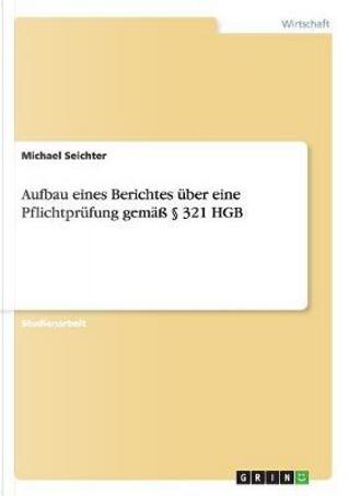 Aufbau eines Berichtes über eine Pflichtprüfung gemäß § 321 HGB by Michael Seichter