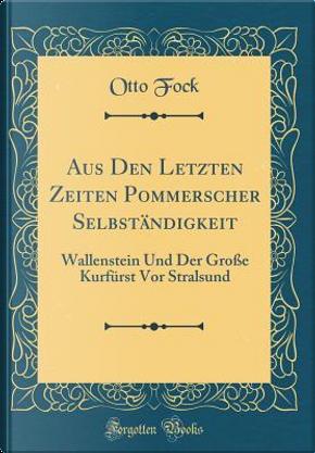 Aus Den Letzten Zeiten Pommerscher Selbständigkeit by Otto Fock