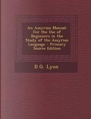 An Assyrian Manual by D G Lyon