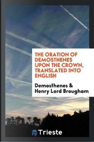 The Oration of Demosthenes upon the Crown, Translated into English by Demosthenes