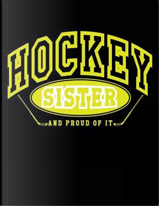 Hockey Sister And Proud Of It by Dartan Creations