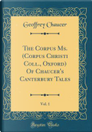 The Corpus Ms. (Corpus Christi Coll., Oxford) Of Chaucer's Canterbury Tales, Vol. 1 (Classic Reprint) by Geoffrey Chaucer