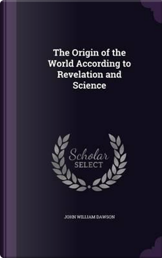 The Origin of the World According to Revelation and Science by John William Dawson