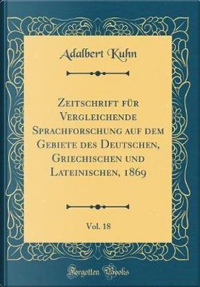 Zeitschrift für Vergleichende Sprachforschung auf dem Gebiete des Deutschen, Griechischen und Lateinischen, 1869, Vol. 18 (Classic Reprint) by Adalbert Kuhn