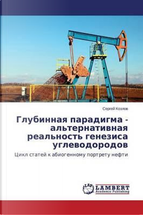 Glubinnaya paradigma - al'ternativnaya real'nost' genezisa uglevodorodov by Sergey Kozlov