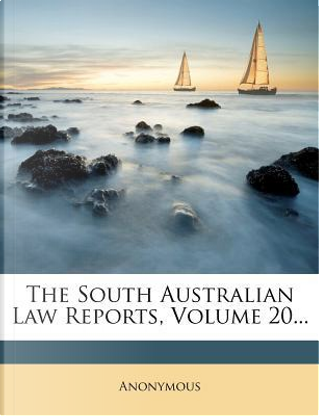 The South Australian Law Reports, Volume 20. by ANONYMOUS