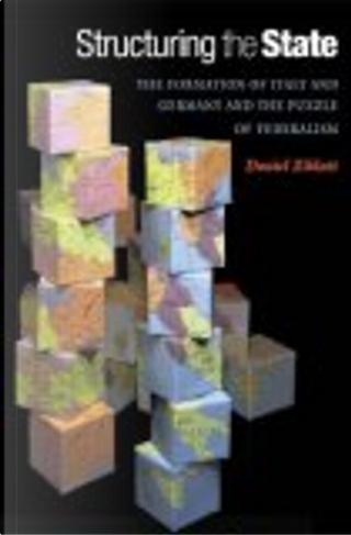 Structuring the State The Formation of Italy and Germany and the Puzzle of Federalism by Daniel Ziblatt