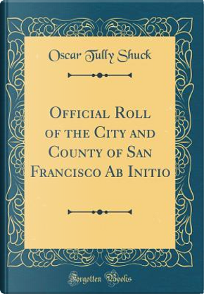 Official Roll of the City and County of San Francisco Ab Initio (Classic Reprint) by Oscar Tully Shuck