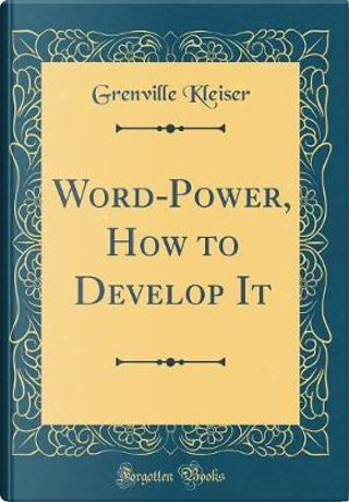 Word-Power, How to Develop It (Classic Reprint) by Grenville Kleiser