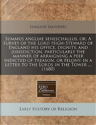 Summus Angliae Seneschallus, Or, a Survey of the Lord High-Steward of England His Office, Dignity, and Jurisdiction, Particularly the Manner of ... a Letter to the Lords in the Tower ... (1680) by Edmund Saunders
