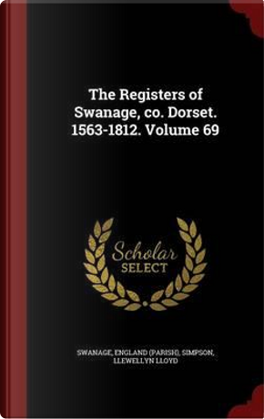 The Registers of Swanage, Co. Dorset. 1563-1812. Volume 69 by Swanage England (Parish)