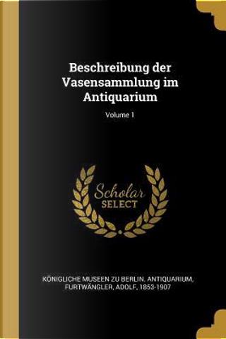 Beschreibung Der Vasensammlung Im Antiquarium; Volume 1 by Adolf Furtwangler