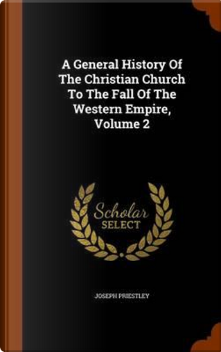 A General History of the Christian Church to the Fall of the Western Empire, Volume 2 by Joseph Priestley