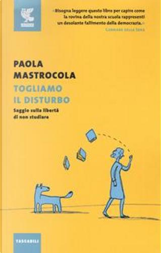 Togliamo il disturbo. Saggio sulla libertà di non studiare by Paola Mastrocola