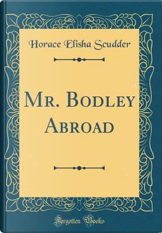 Mr. Bodley Abroad (Classic Reprint) by Horace Elisha Scudder