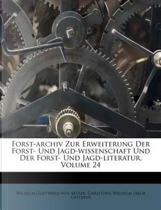 Forst-Archiv zur Erweiterung der Forst- und Jagd-Wissenschaft und der Forst- und Jagd-literatur. Vier und zwanzigster Band by Wilhelm Gottfried von Moser