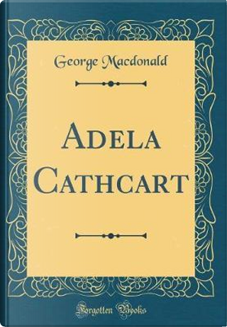 Adela Cathcart (Classic Reprint) by GEORGE MacDONALD