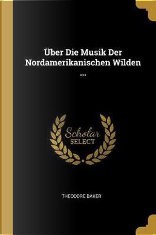 Über Die Musik Der Nordamerikanischen Wilden ... by Theodore Baker