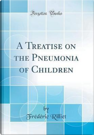 A Treatise on the Pneumonia of Children (Classic Reprint) by Frédéric Rilliet