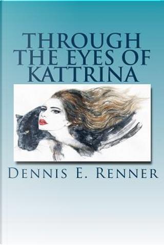 Through The Eyes Of Kattrina by Dennis E Renner