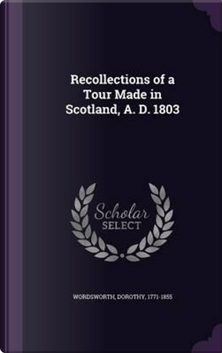 Recollections of a Tour Made in Scotland, A. D. 1803 by Dorothy Wordsworth