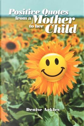Positive Quotes from a Mother to Her Child by Denise Ackles