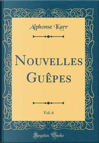 Nouvelles Guêpes, Vol. 6 (Classic Reprint) by Alphonse Karr