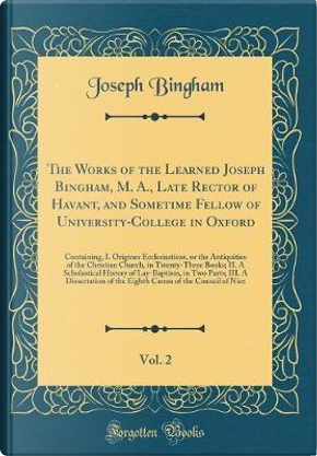 The Works of the Learned Joseph Bingham, M. A., Late Rector of Havant, and Sometime Fellow of University-College in Oxford, Vol. 2 by Joseph Bingham