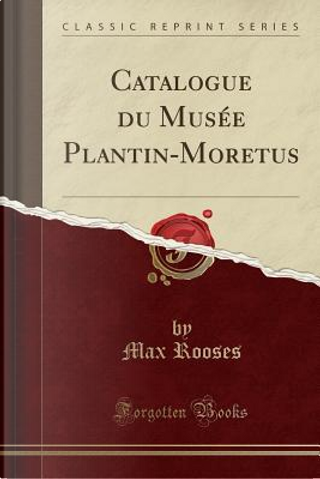 Catalogue du Musée Plantin-Moretus (Classic Reprint) by Max Rooses