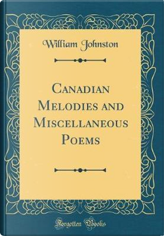 Canadian Melodies and Miscellaneous Poems (Classic Reprint) by William Johnston