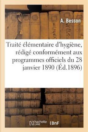 Traite Elementaire d'Hygiène, Redige Conformement aux Programmes Officiels du 28 Janvier 1890 by Besson-a