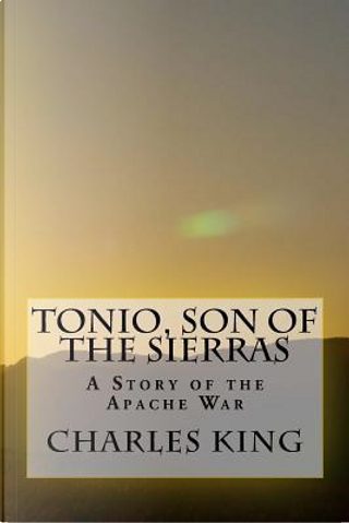 Tonio, Son of the Sierras by Charles King