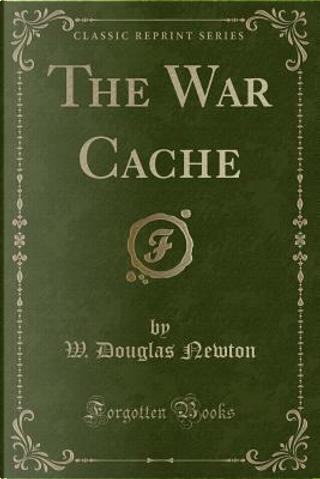 The War Cache (Classic Reprint) by W. Douglas Newton
