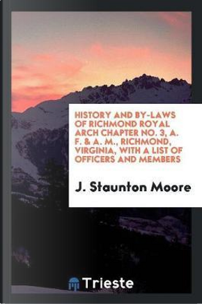 History and By-Laws of Richmond Royal Arch Chapter No. 3, A. F. & A. M., Richmond, Virginia, with a List of Officers and Members by J. Staunton Moore