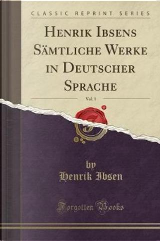 Henrik Ibsens Sämtliche Werke in Deutscher Sprache, Vol. 1 (Classic Reprint) by Henrik Ibsen