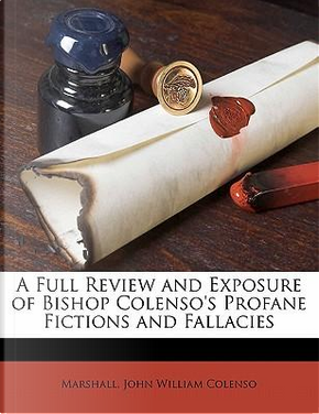 A Full Review and Exposure of Bishop Colenso's Profane Fictions and Fallacies by Samantha Marshall