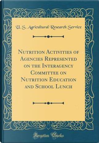 Nutrition Activities of Agencies Represented on the Interagency Committee on Nutrition Education and School Lunch (Classic Reprint) by U. S. Agricultural Research Service