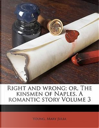 Right and Wrong; Or, the Kinsmen of Naples. a Romantic Story Volume 3 by Young Mary Julia
